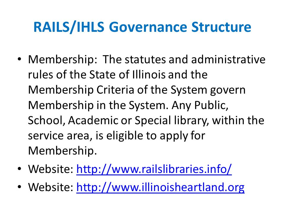 RAILS/IHLS Governance Structure Membership: The statutes and administrative rules of the State of Illinois and the Membership Criteria of the System govern Membership in the System.
