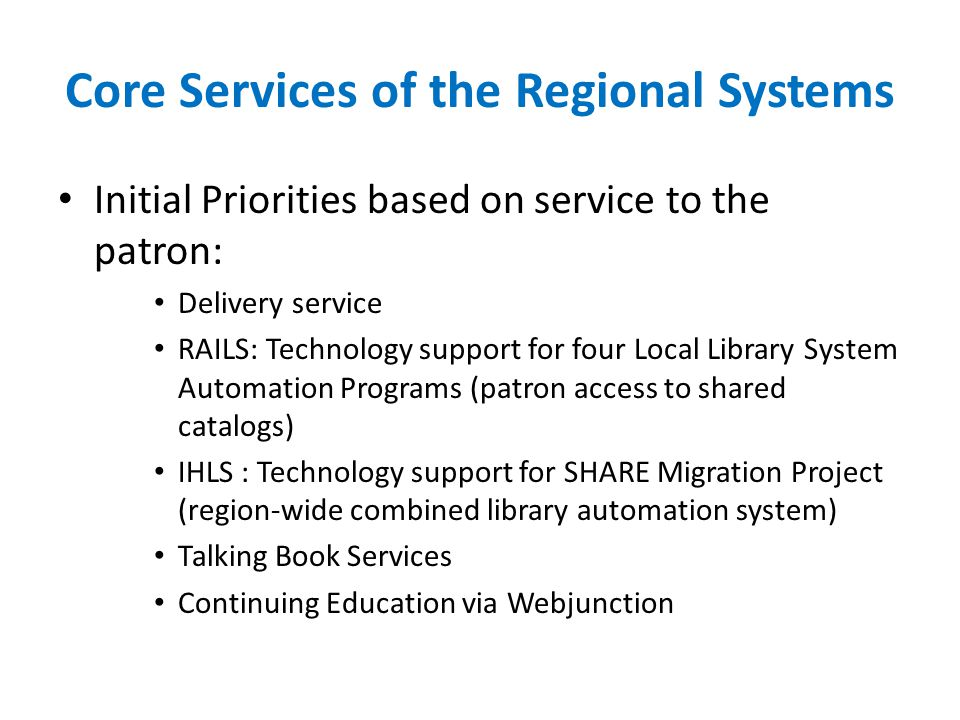 Core Services of the Regional Systems Initial Priorities based on service to the patron: Delivery service RAILS: Technology support for four Local Library System Automation Programs (patron access to shared catalogs) IHLS : Technology support for SHARE Migration Project (region-wide combined library automation system) Talking Book Services Continuing Education via Webjunction