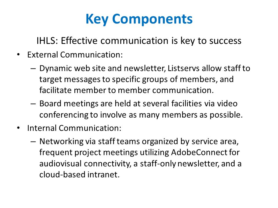 Key Components IHLS: Effective communication is key to success External Communication: – Dynamic web site and newsletter, Listservs allow staff to target messages to specific groups of members, and facilitate member to member communication.