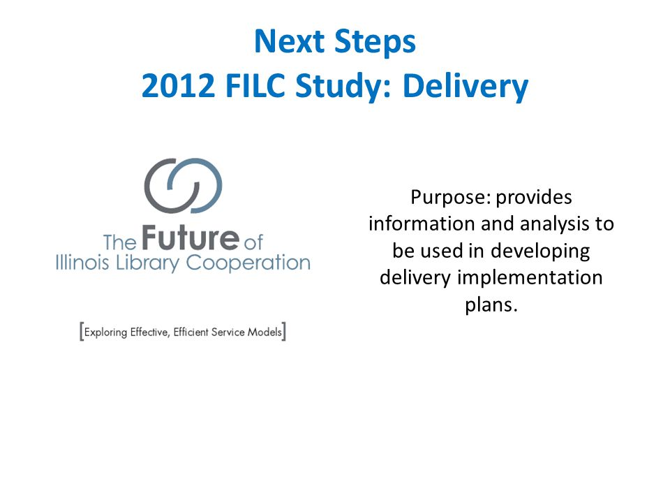 Next Steps 2012 FILC Study: Delivery Purpose: provides information and analysis to be used in developing delivery implementation plans.