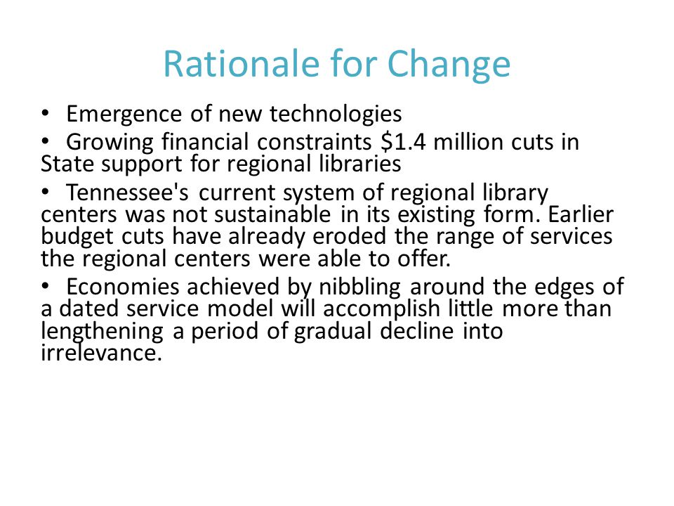 Rationale for Change Emergence of new technologies Growing financial constraints $1.4 million cuts in State support for regional libraries Tennessee s current system of regional library centers was not sustainable in its existing form.