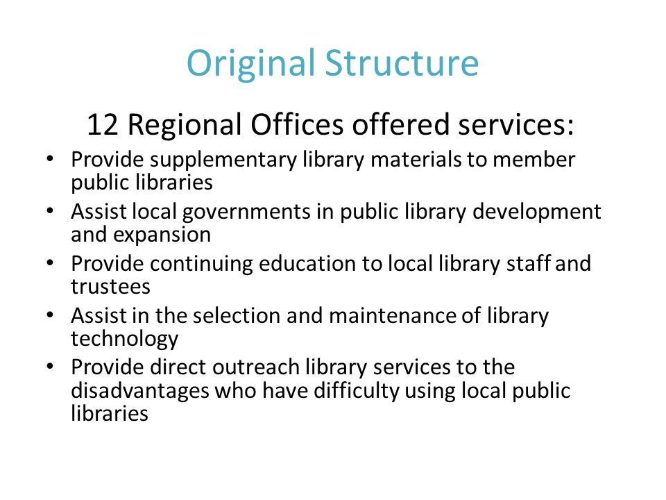 Original Structure 12 Regional Offices offered services: Provide supplementary library materials to member public libraries Assist local governments in public library development and expansion Provide continuing education to local library staff and trustees Assist in the selection and maintenance of library technology Provide direct outreach library services to the disadvantages who have difficulty using local public libraries