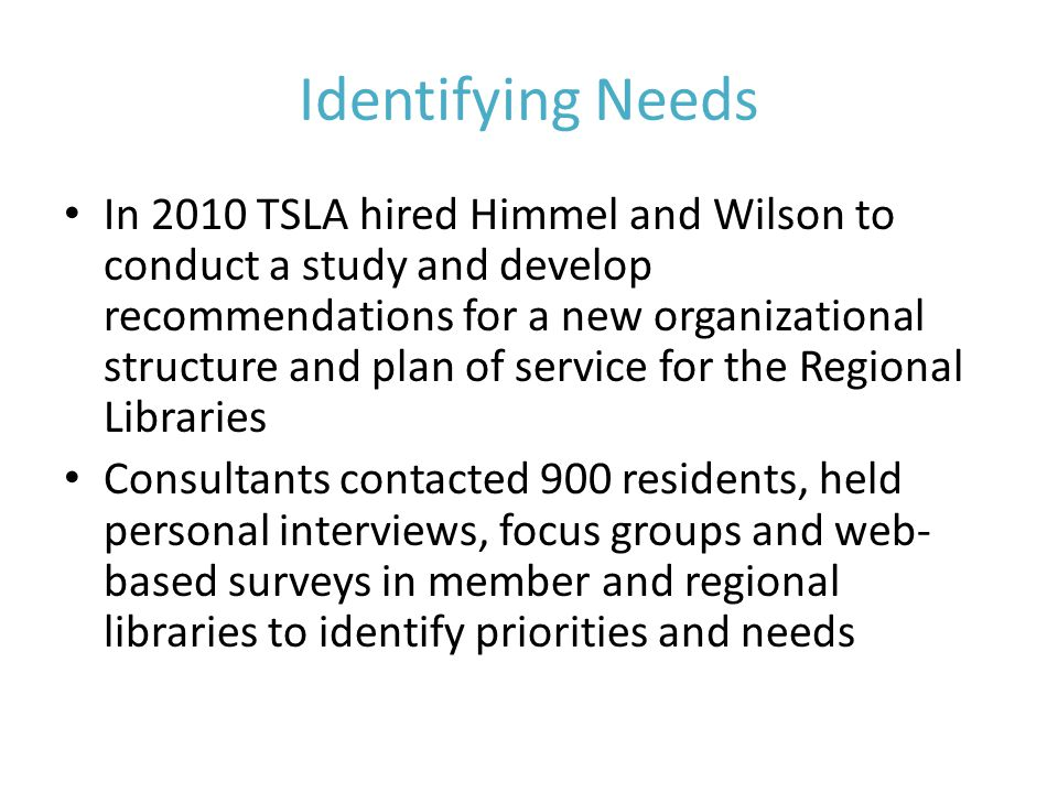 Identifying Needs In 2010 TSLA hired Himmel and Wilson to conduct a study and develop recommendations for a new organizational structure and plan of service for the Regional Libraries Consultants contacted 900 residents, held personal interviews, focus groups and web- based surveys in member and regional libraries to identify priorities and needs