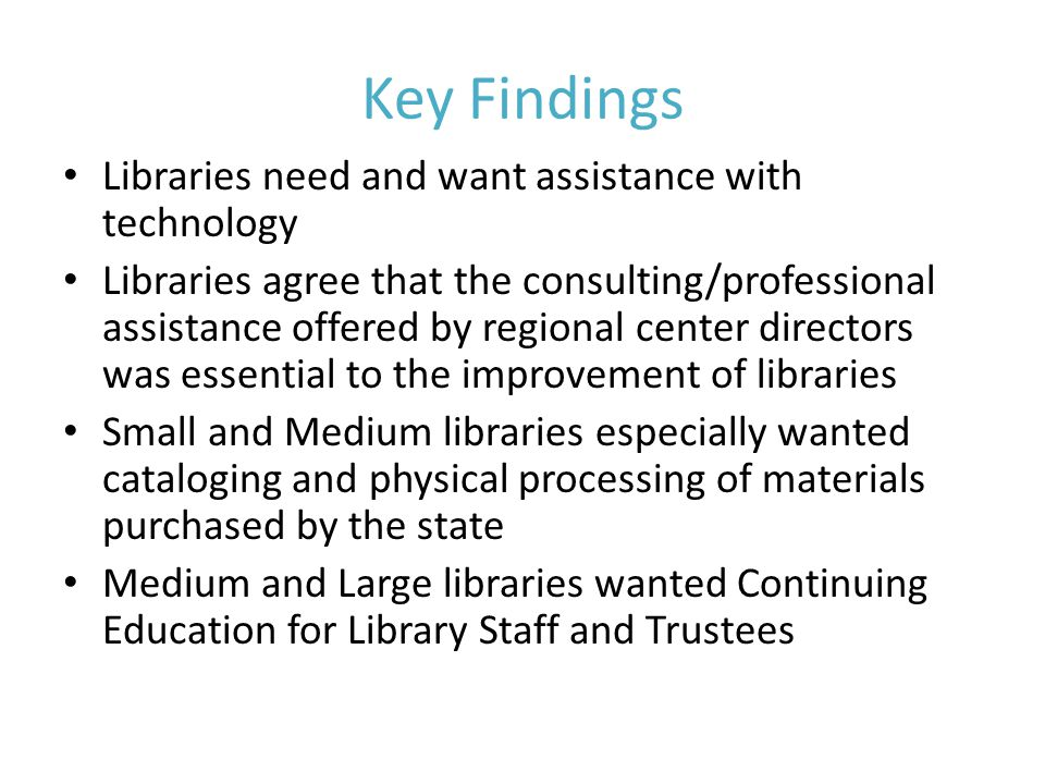 Key Findings Libraries need and want assistance with technology Libraries agree that the consulting/professional assistance offered by regional center directors was essential to the improvement of libraries Small and Medium libraries especially wanted cataloging and physical processing of materials purchased by the state Medium and Large libraries wanted Continuing Education for Library Staff and Trustees