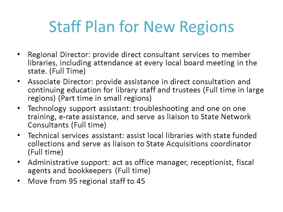 Staff Plan for New Regions Regional Director: provide direct consultant services to member libraries, including attendance at every local board meeting in the state.