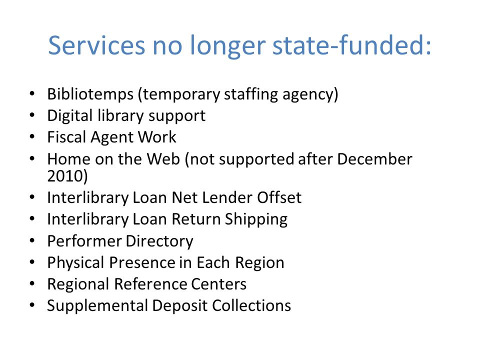 Services no longer state-funded: Bibliotemps (temporary staffing agency) Digital library support Fiscal Agent Work Home on the Web (not supported after December 2010) Interlibrary Loan Net Lender Offset Interlibrary Loan Return Shipping Performer Directory Physical Presence in Each Region Regional Reference Centers Supplemental Deposit Collections