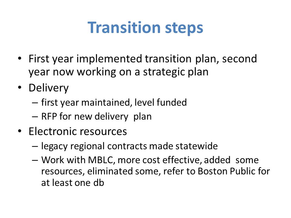 Transition steps First year implemented transition plan, second year now working on a strategic plan Delivery – first year maintained, level funded – RFP for new delivery plan Electronic resources – legacy regional contracts made statewide – Work with MBLC, more cost effective, added some resources, eliminated some, refer to Boston Public for at least one db