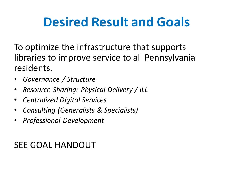 Desired Result and Goals To optimize the infrastructure that supports libraries to improve service to all Pennsylvania residents.
