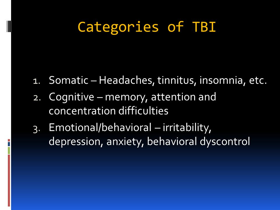 Categories of TBI 1. Somatic – Headaches, tinnitus, insomnia, etc.