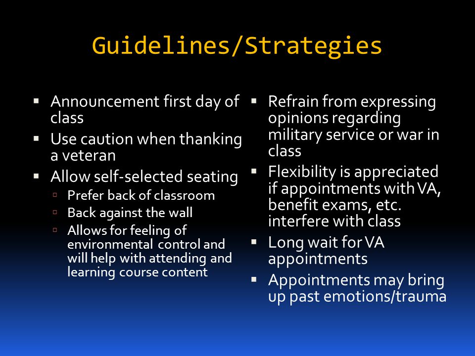 Guidelines/Strategies Announcement first day of class Use caution when thanking a veteran Allow self-selected seating Prefer back of classroom Back against the wall Allows for feeling of environmental control and will help with attending and learning course content Refrain from expressing opinions regarding military service or war in class Flexibility is appreciated if appointments with VA, benefit exams, etc.