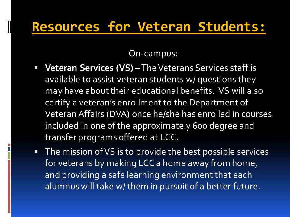 Resources for Veteran Students: On-campus: Veteran Services (VS) – The Veterans Services staff is available to assist veteran students w/ questions they may have about their educational benefits.