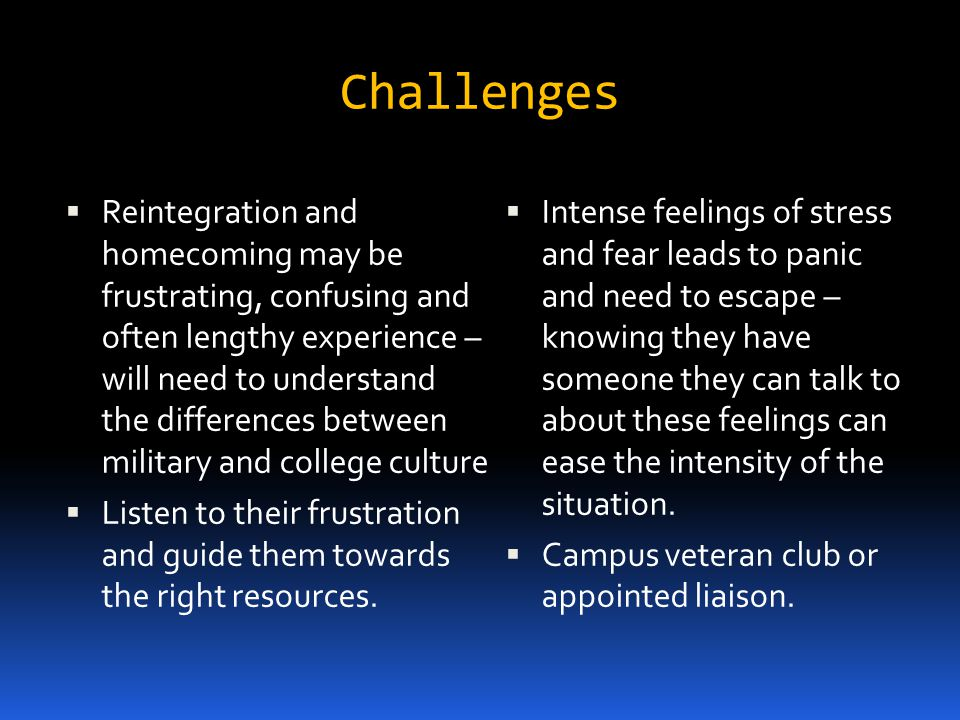 Challenges Reintegration and homecoming may be frustrating, confusing and often lengthy experience – will need to understand the differences between military and college culture Listen to their frustration and guide them towards the right resources.