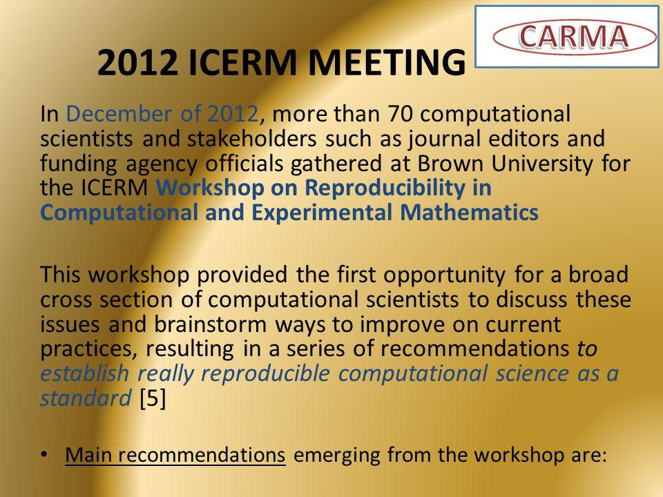 2012 ICERM MEETING In December of 2012, more than 70 computational scientists and stakeholders such as journal editors and funding agency officials gathered at Brown University for the ICERM Workshop on Reproducibility in Computational and Experimental Mathematics This workshop provided the first opportunity for a broad cross section of computational scientists to discuss these issues and brainstorm ways to improve on current practices, resulting in a series of recommendations to establish really reproducible computational science as a standard [5] Main recommendations emerging from the workshop are: