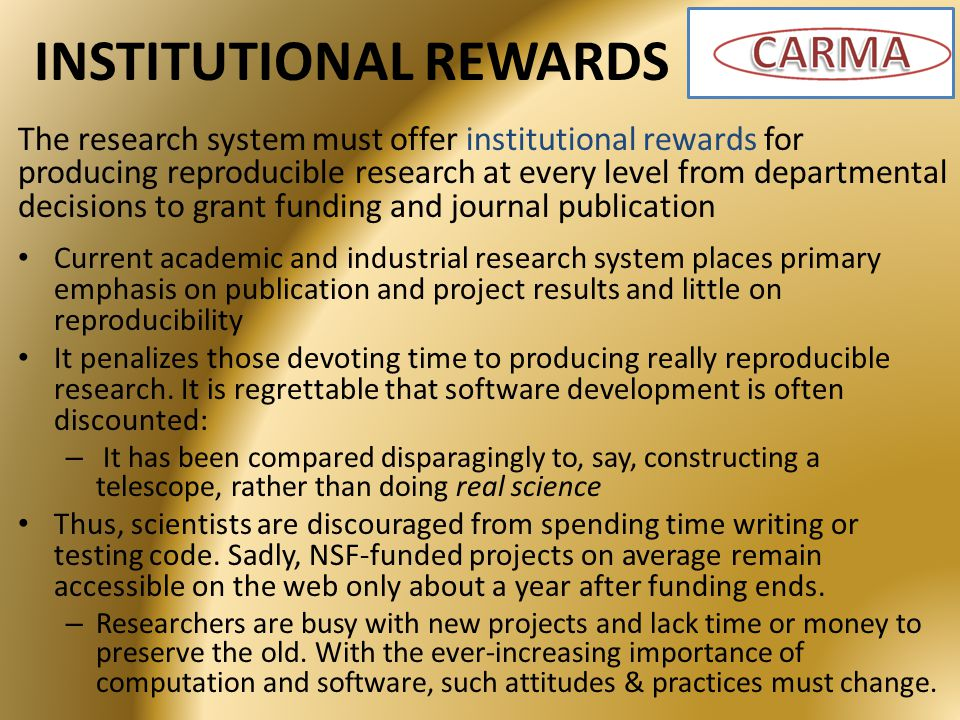 INSTITUTIONAL REWARDS The research system must offer institutional rewards for producing reproducible research at every level from departmental decisions to grant funding and journal publication Current academic and industrial research system places primary emphasis on publication and project results and little on reproducibility It penalizes those devoting time to producing really reproducible research.
