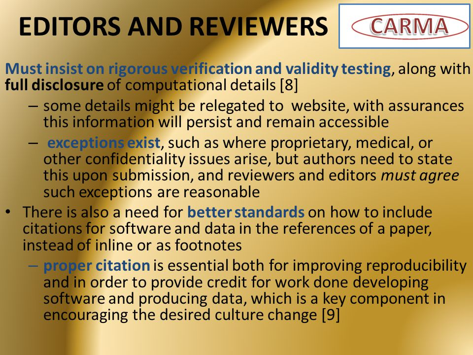 EDITORS AND REVIEWERS Must insist on rigorous verification and validity testing, along with full disclosure of computational details [8] – some details might be relegated to website, with assurances this information will persist and remain accessible – exceptions exist, such as where proprietary, medical, or other confidentiality issues arise, but authors need to state this upon submission, and reviewers and editors must agree such exceptions are reasonable There is also a need for better standards on how to include citations for software and data in the references of a paper, instead of inline or as footnotes – proper citation is essential both for improving reproducibility and in order to provide credit for work done developing software and producing data, which is a key component in encouraging the desired culture change [9]