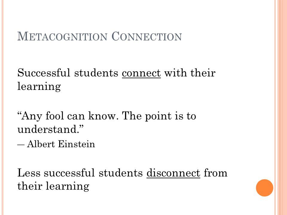 M ETACOGNITION C ONNECTION Successful students connect with their learning Any fool can know.