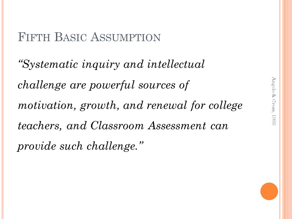 F IFTH B ASIC A SSUMPTION Systematic inquiry and intellectual challenge are powerful sources of motivation, growth, and renewal for college teachers, and Classroom Assessment can provide such challenge.