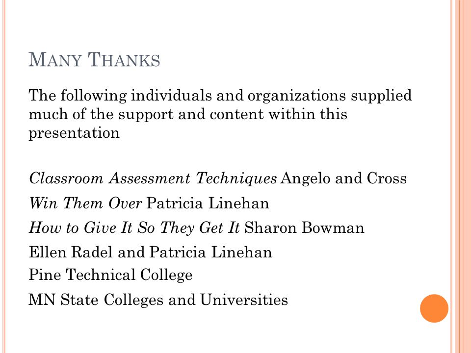 M ANY T HANKS The following individuals and organizations supplied much of the support and content within this presentation Classroom Assessment Techniques Angelo and Cross Win Them Over Patricia Linehan How to Give It So They Get It Sharon Bowman Ellen Radel and Patricia Linehan Pine Technical College MN State Colleges and Universities