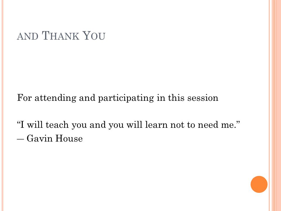 AND T HANK Y OU For attending and participating in this session I will teach you and you will learn not to need me.
