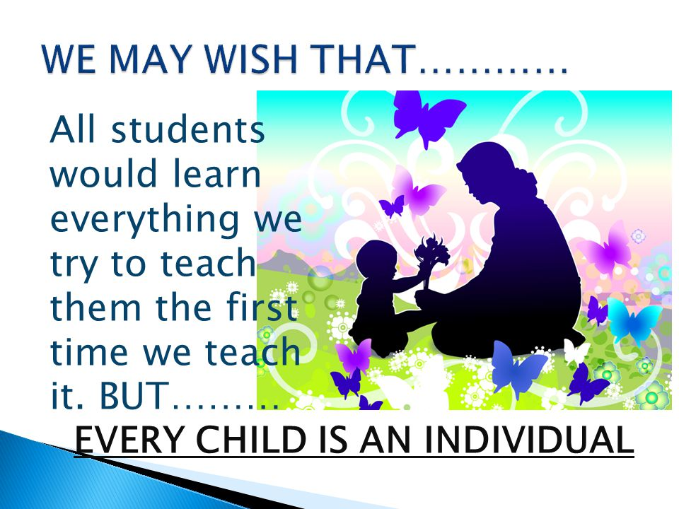 All students would learn everything we try to teach them the first time we teach it. BUT……… EVERY CHILD IS AN INDIVIDUAL