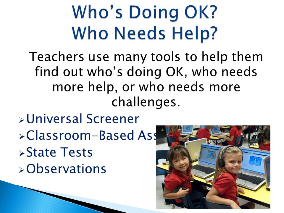 Teachers use many tools to help them find out whos doing OK, who needs more help, or who needs more challenges. Universal Screener Classroom-Based Ass