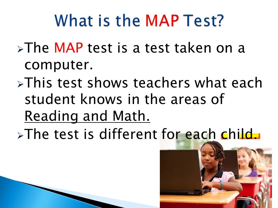 The MAP test is a test taken on a computer. This test shows teachers what each student knows in the areas of Reading and Math. The test is different f