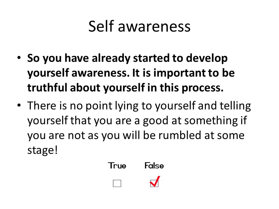 Self awareness So you have already started to develop yourself awareness. It is important to be truthful about yourself in this process. There is no p