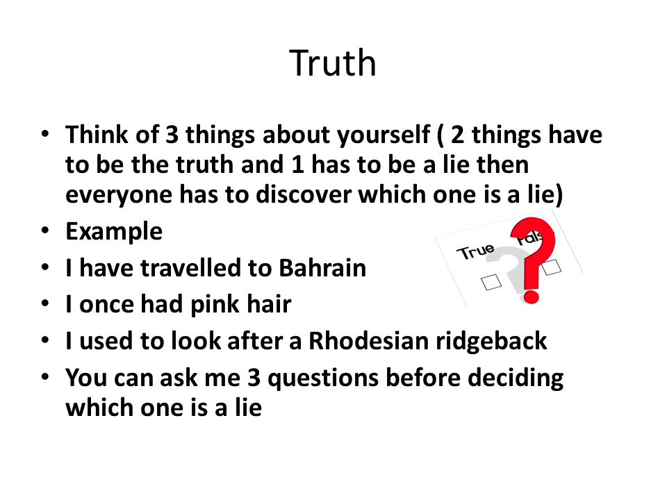 Truth Think of 3 things about yourself ( 2 things have to be the truth and 1 has to be a lie then everyone has to discover which one is a lie) Example I have travelled to Bahrain I once had pink hair I used to look after a Rhodesian ridgeback You can ask me 3 questions before deciding which one is a lie