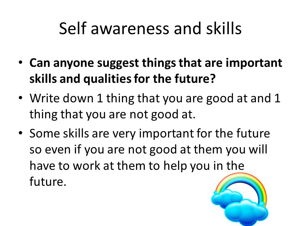 Self awareness and skills Can anyone suggest things that are important skills and qualities for the future.