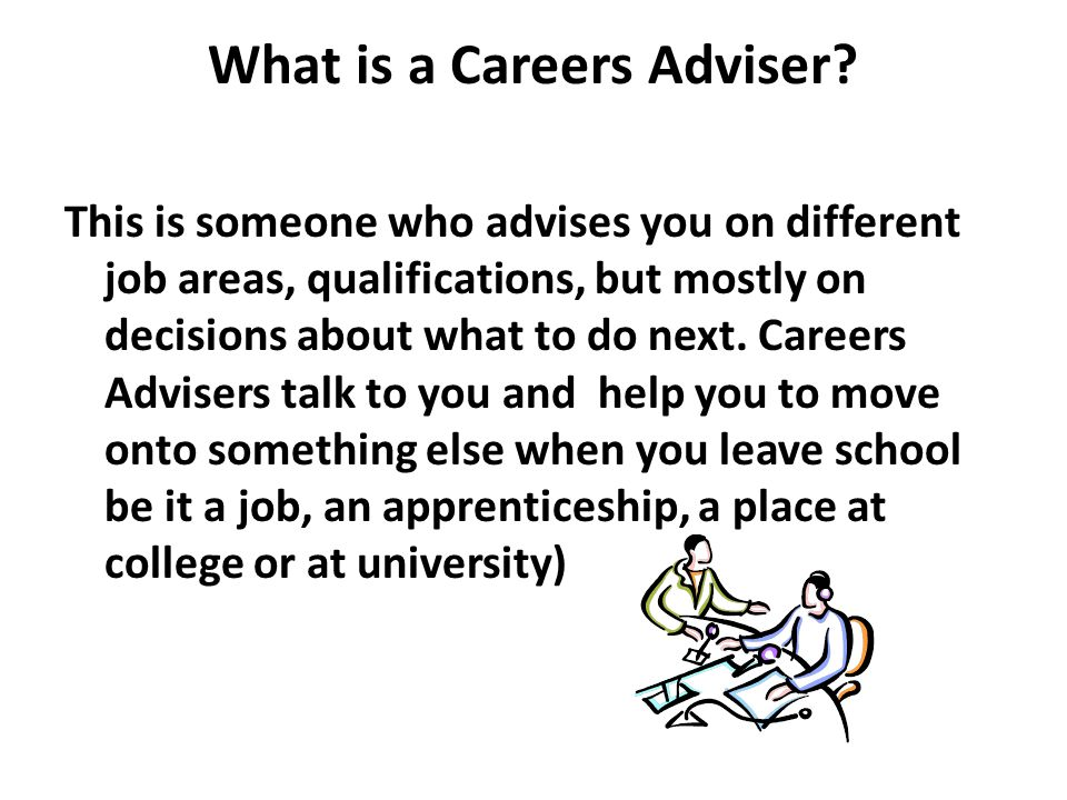 What is a Careers Adviser? This is someone who advises you on different job areas, qualifications, but mostly on decisions about what to do next. Care