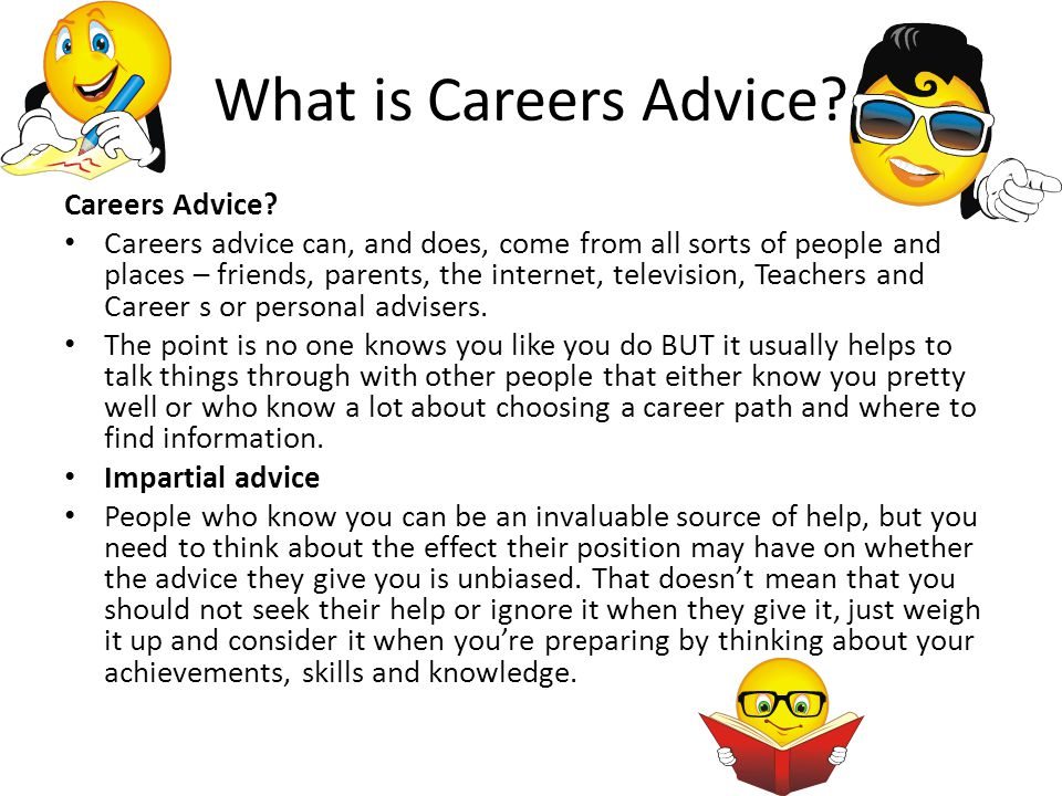 What is Careers Advice? Careers Advice? Careers advice can, and does, come from all sorts of people and places – friends, parents, the internet, telev