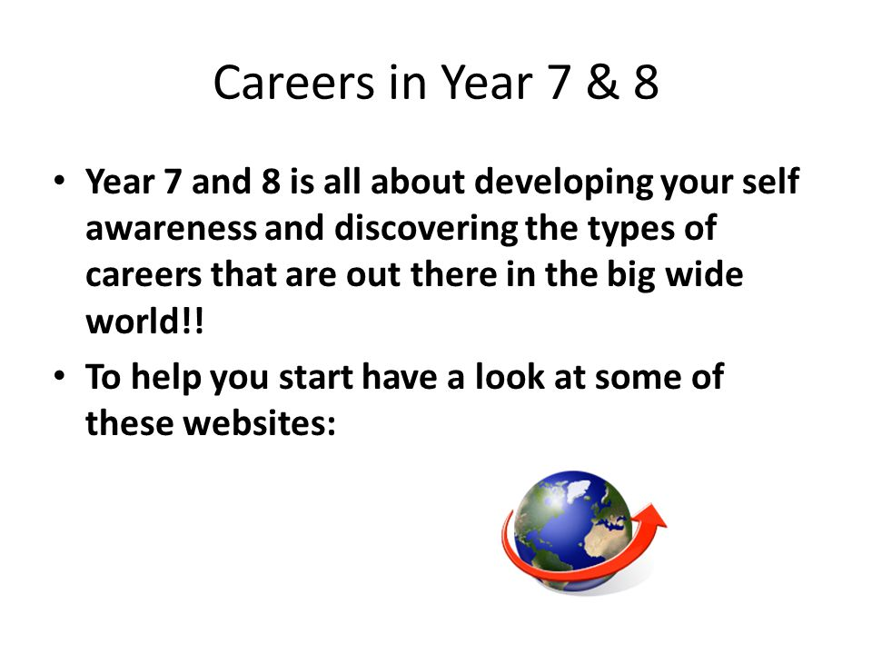Careers in Year 7 & 8 Year 7 and 8 is all about developing your self awareness and discovering the types of careers that are out there in the big wide world!.
