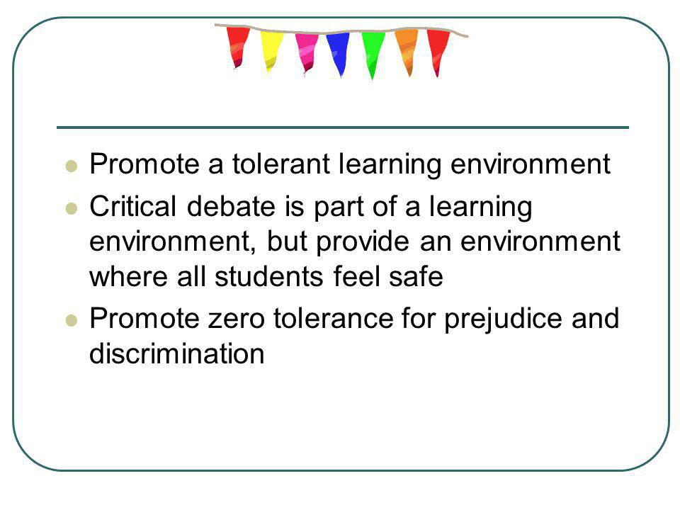 Promote a tolerant learning environment Critical debate is part of a learning environment, but provide an environment where all students feel safe Pro