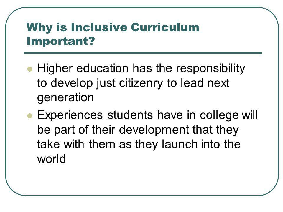 Why is Inclusive Curriculum Important? Higher education has the responsibility to develop just citizenry to lead next generation Experiences students