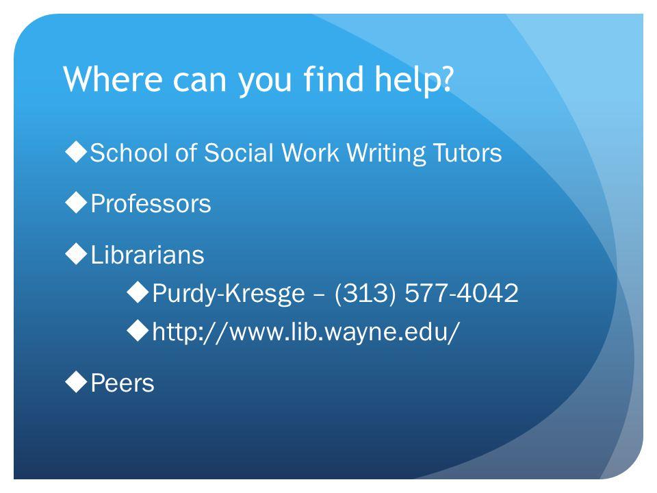 Where can you find help? School of Social Work Writing Tutors Professors Librarians Purdy-Kresge – (313) 577-4042 http://www.lib.wayne.edu/ Peers