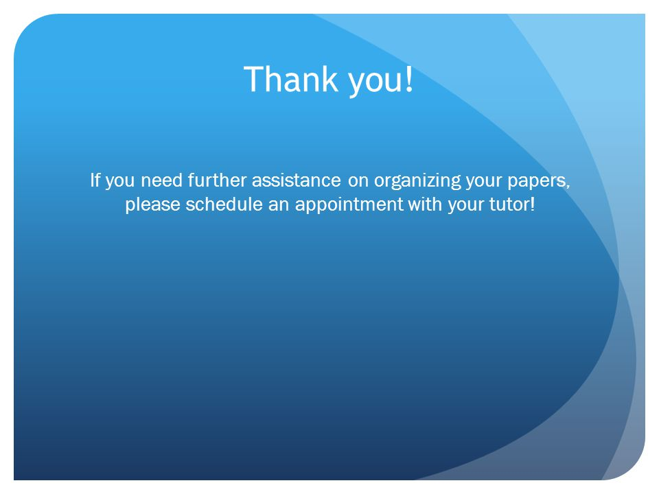 Thank you! If you need further assistance on organizing your papers, please schedule an appointment with your tutor!