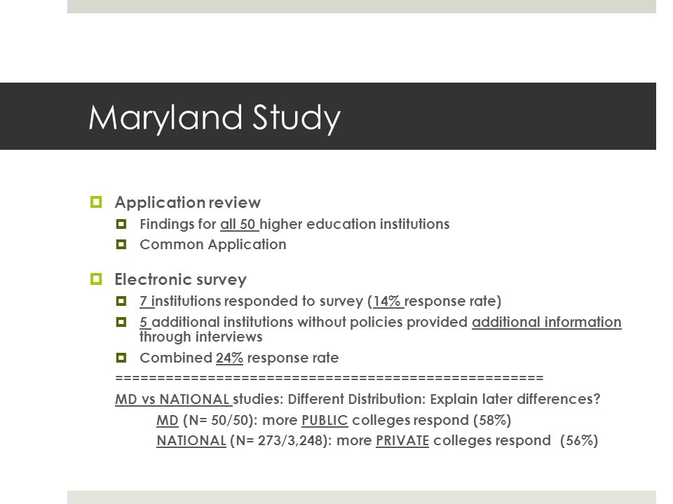 Maryland Study Application review Findings for all 50 higher education institutions Common Application Electronic survey 7 institutions responded to survey (14% response rate) 5 additional institutions without policies provided additional information through interviews Combined 24% response rate =================================================== MD vs NATIONAL studies: Different Distribution: Explain later differences.