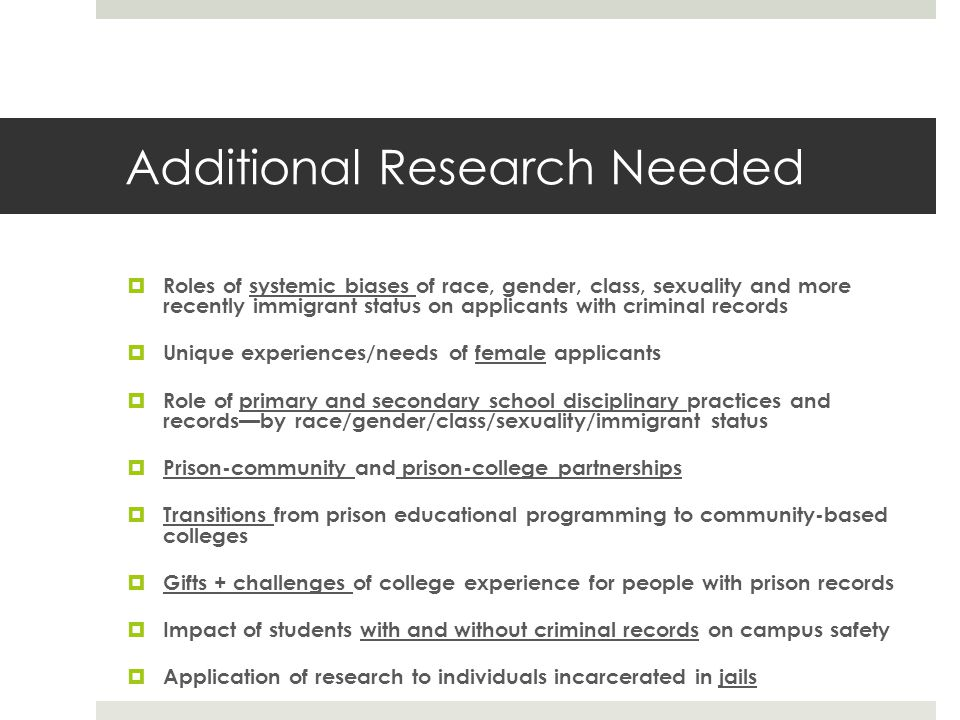 Additional Research Needed Roles of systemic biases of race, gender, class, sexuality and more recently immigrant status on applicants with criminal records Unique experiences/needs of female applicants Role of primary and secondary school disciplinary practices and recordsby race/gender/class/sexuality/immigrant status Prison-community and prison-college partnerships Transitions from prison educational programming to community-based colleges Gifts + challenges of college experience for people with prison records Impact of students with and without criminal records on campus safety Application of research to individuals incarcerated in jails