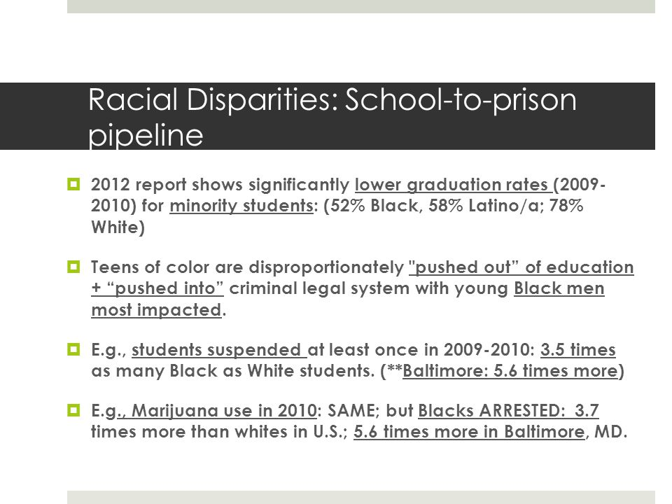 Racial Disparities: School-to-prison pipeline 2012 report shows significantly lower graduation rates (2009- 2010) for minority students: (52% Black, 58% Latino/a; 78% White) Teens of color are disproportionately pushed out of education + pushed into criminal legal system with young Black men most impacted.