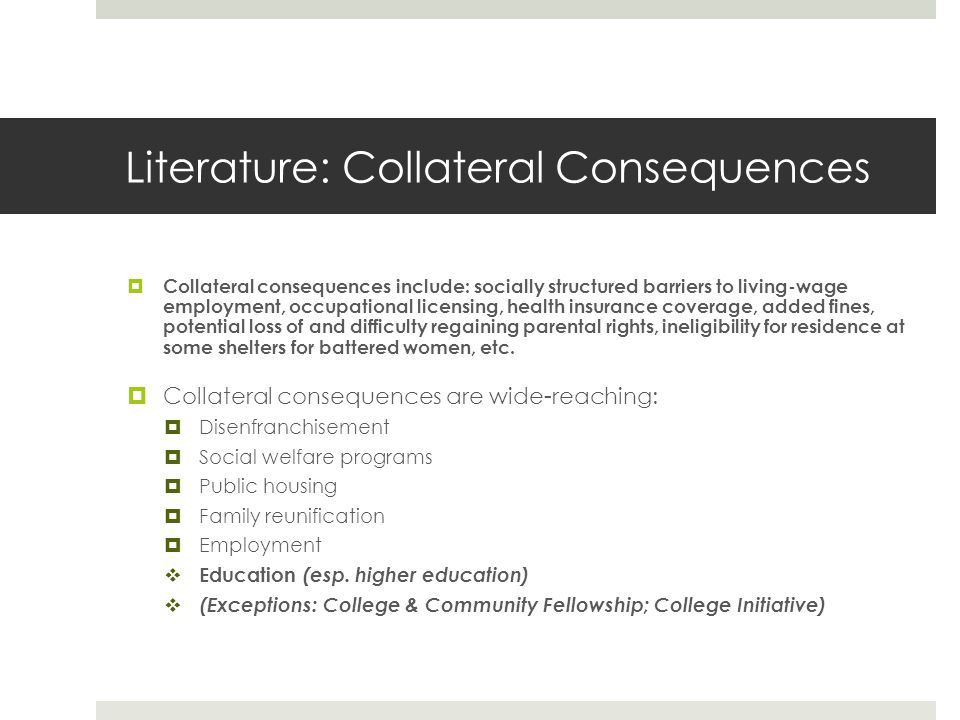 Literature: Collateral Consequences Collateral consequences include: socially structured barriers to living-wage employment, occupational licensing, health insurance coverage, added fines, potential loss of and difficulty regaining parental rights, ineligibility for residence at some shelters for battered women, etc.