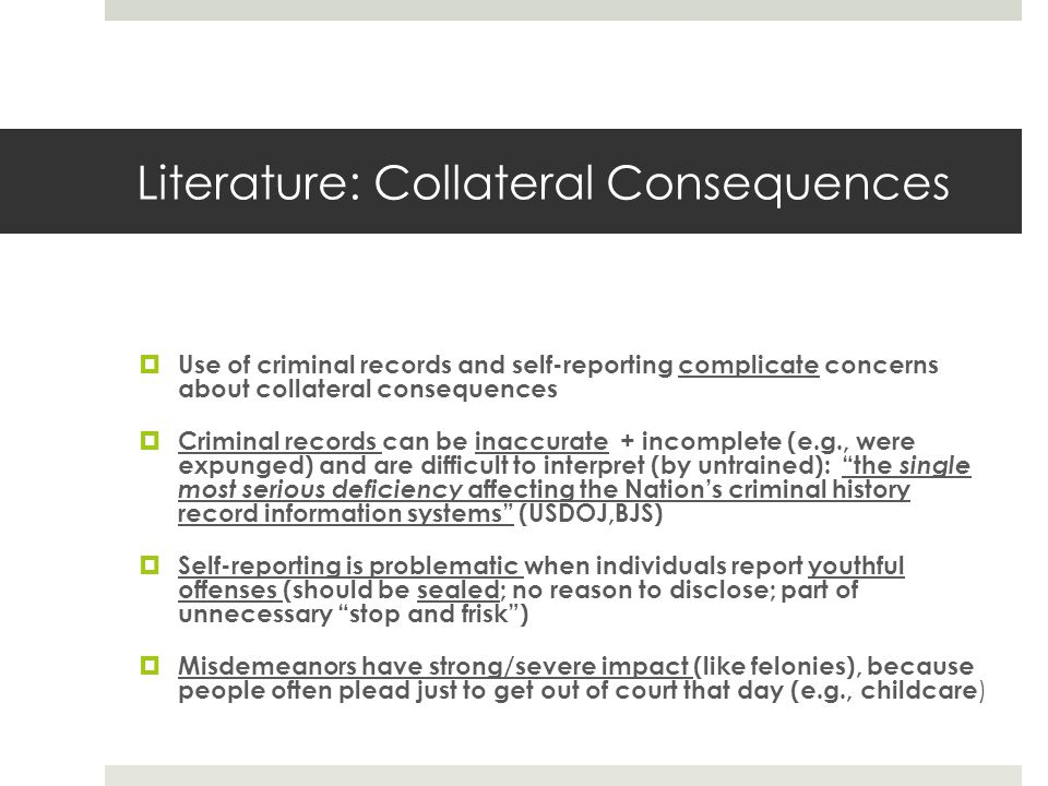Literature: Collateral Consequences Use of criminal records and self-reporting complicate concerns about collateral consequences Criminal records can be inaccurate + incomplete (e.g., were expunged) and are difficult to interpret (by untrained): the single most serious deficiency affecting the Nations criminal history record information systems (USDOJ,BJS) Self-reporting is problematic when individuals report youthful offenses (should be sealed; no reason to disclose; part of unnecessary stop and frisk) Misdemeanors have strong/severe impact (like felonies), because people often plead just to get out of court that day (e.g., childcare )
