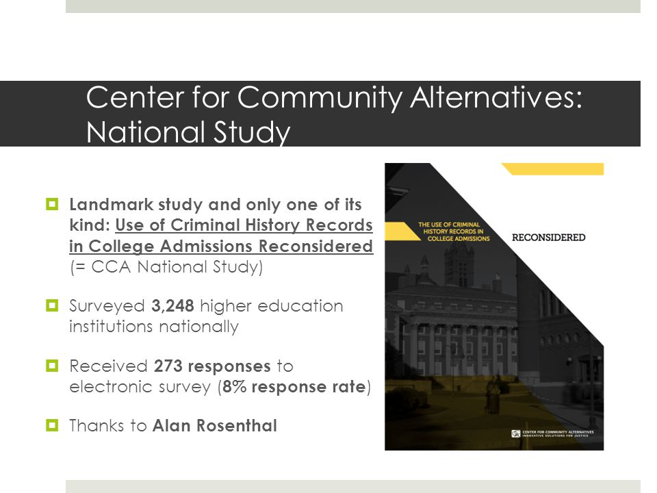 Center for Community Alternatives: National Study Landmark study and only one of its kind: Use of Criminal History Records in College Admissions Reconsidered (= CCA National Study) Surveyed 3,248 higher education institutions nationally Received 273 responses to electronic survey ( 8% response rate ) Thanks to Alan Rosenthal