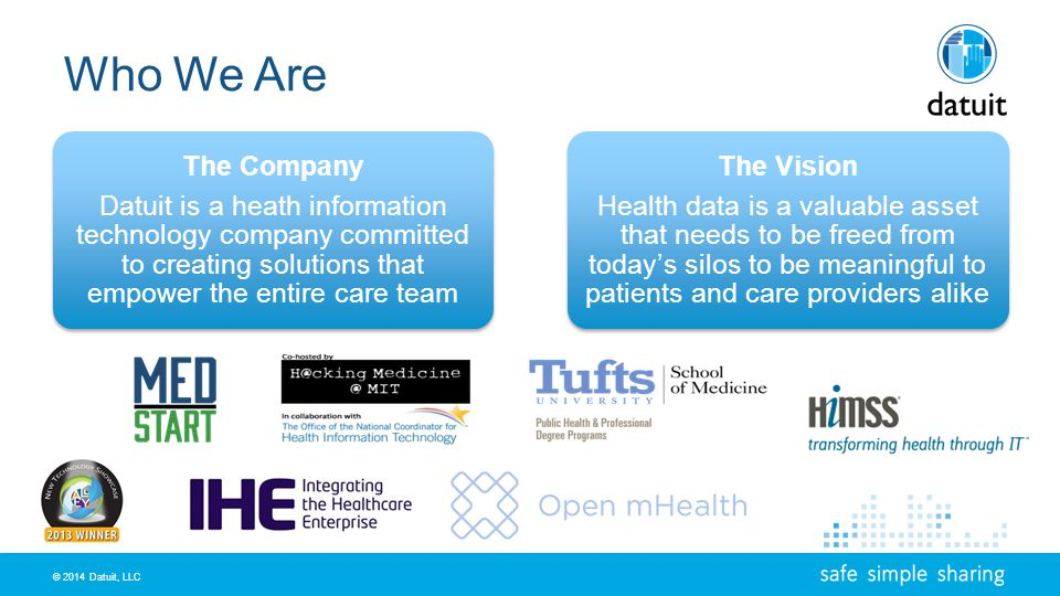 © 2014 Datuit, LLC Who We Are The Company Datuit is a heath information technology company committed to creating solutions that empower the entire care team The Vision Health data is a valuable asset that needs to be freed from todays silos to be meaningful to patients and care providers alike