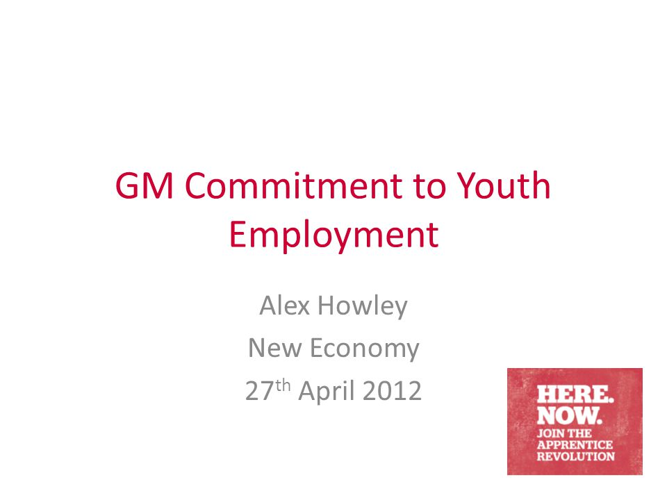 GM Commitment to Youth Employment Alex Howley New Economy 27 th April 2012
