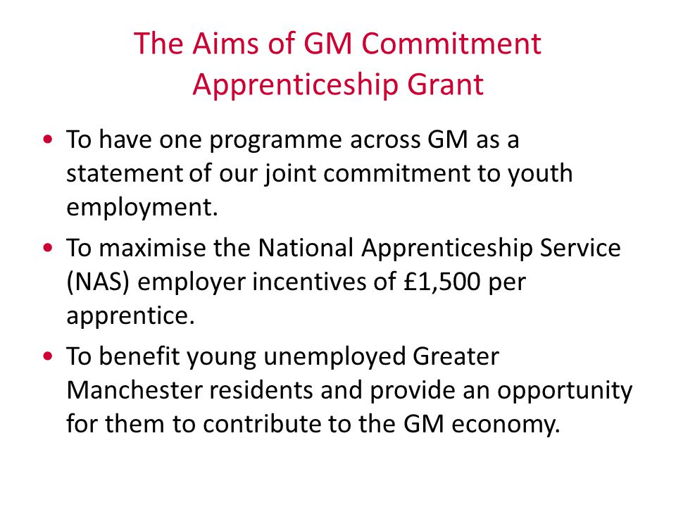 The Aims of GM Commitment Apprenticeship Grant To have one programme across GM as a statement of our joint commitment to youth employment. To maximise