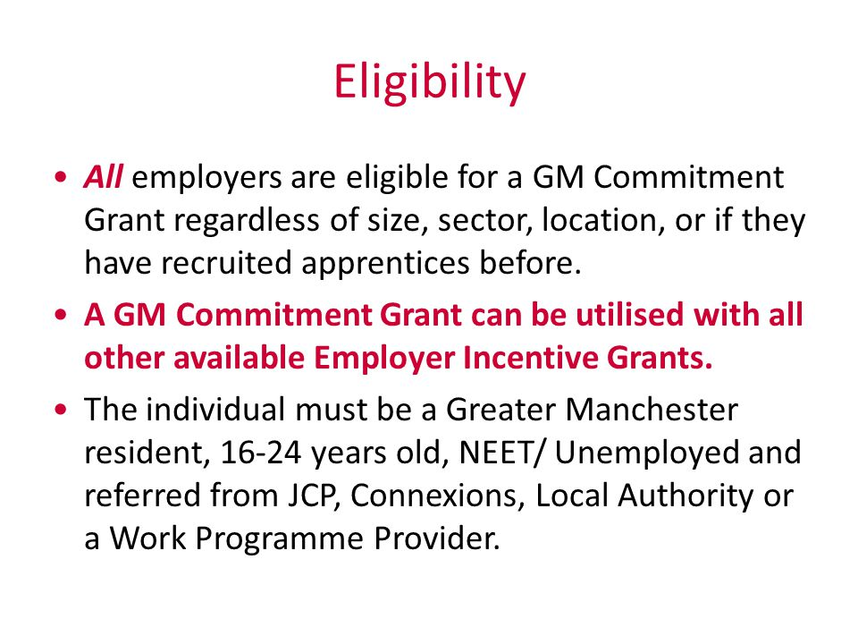 Eligibility All employers are eligible for a GM Commitment Grant regardless of size, sector, location, or if they have recruited apprentices before.