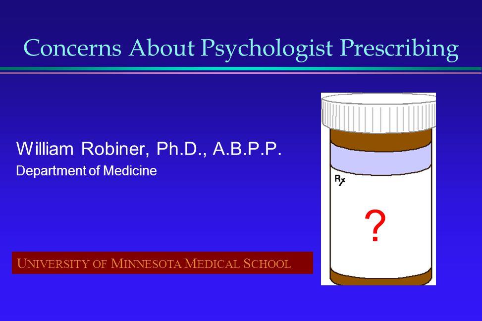 Concerns About Psychologist Prescribing William Robiner, Ph.D., A.B.P.P. Department of Medicine U NIVERSITY OF M INNESOTA M EDICAL S CHOOL ??????
