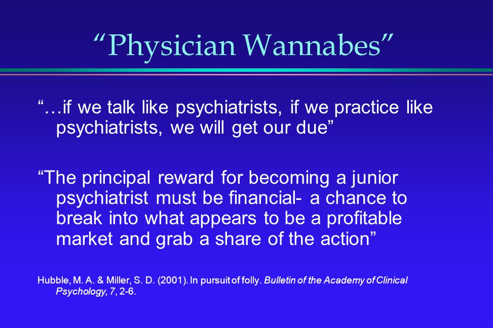Physician Wannabes …if we talk like psychiatrists, if we practice like psychiatrists, we will get our due The principal reward for becoming a junior p