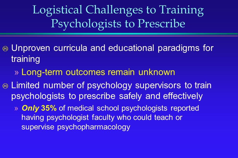 Logistical Challenges to Training Psychologists to Prescribe Unproven curricula and educational paradigms for training »Long-term outcomes remain unkn