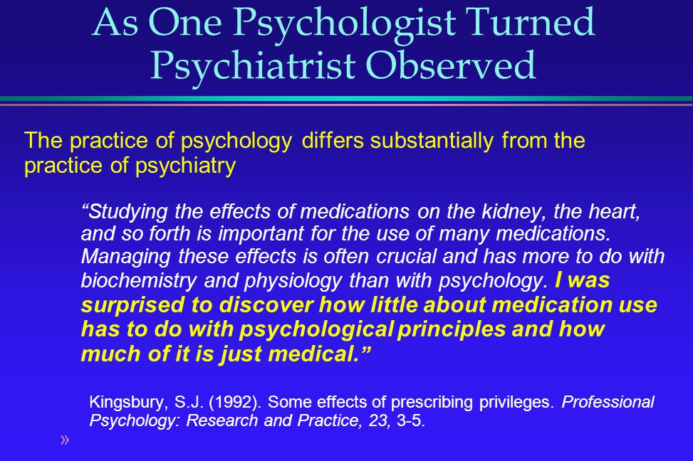 As One Psychologist Turned Psychiatrist Observed The practice of psychology differs substantially from the practice of psychiatry Studying the effects